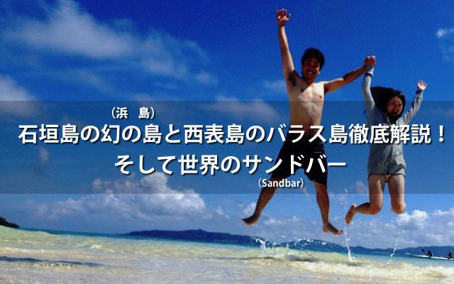 石垣島の幻の島(浜島)と西表島のバラス島徹底解説!そして世界のサンドバー(Sandbar)