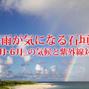 梅雨が気になる石垣島『5月・6月』の気候と紫外線対策