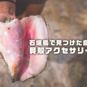 石垣島で見つけた自然素材、貝殻アクセサリーなど