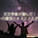 天文学者が選んだ!日本一の星空とオススメスポット5