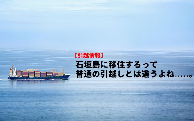 【引越し情報】石垣島に移住するって普通の引越しとは違うよね.....。